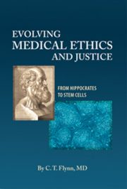 Evolving Medical Ethics and Justice by C.T. Flynn, MD ISBN 978-0-9799274-1-6